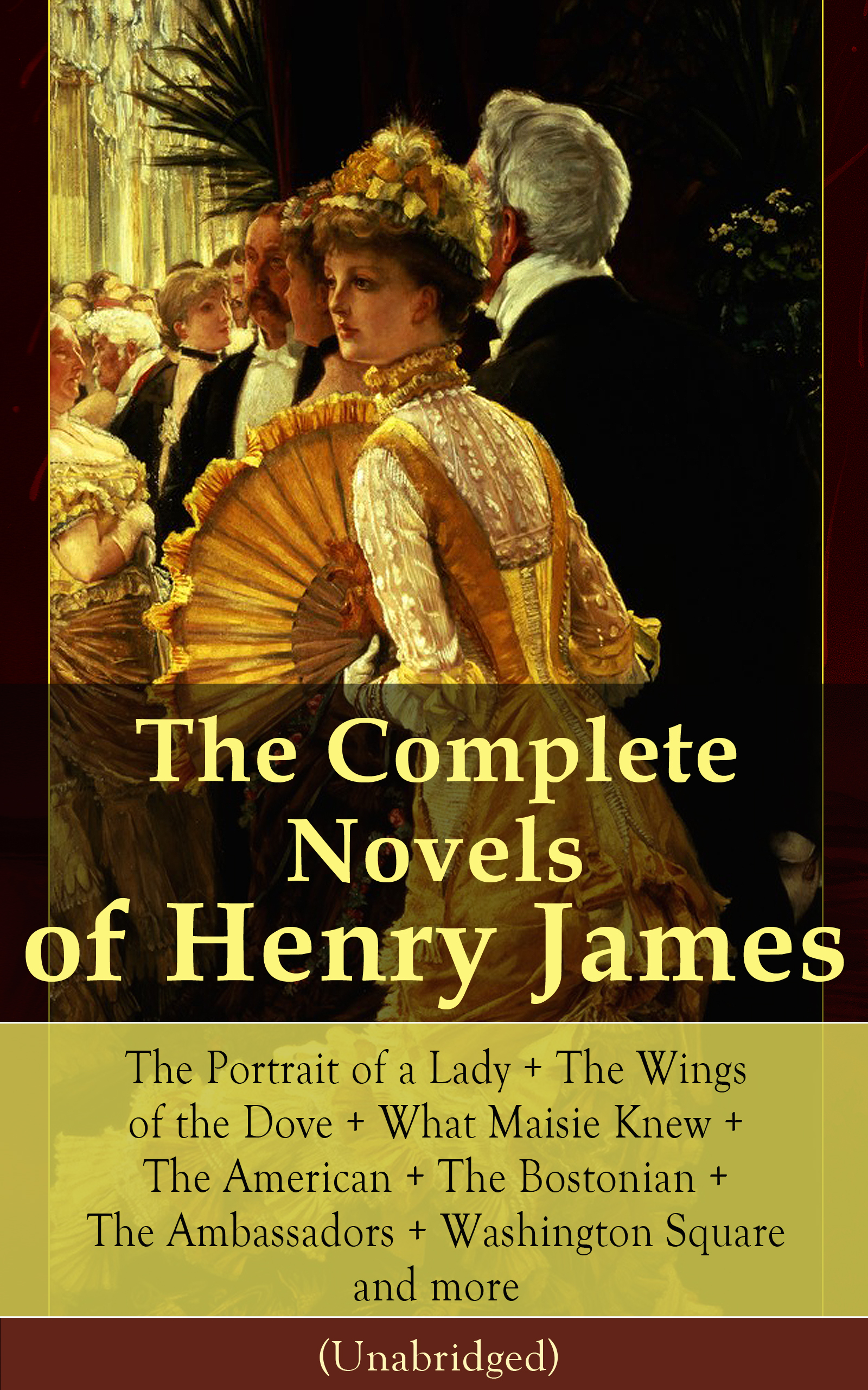 The Complete Novels of Henry James: The Portrait of a Lady + The Wings of the Dove + What Maisie Knew + The American + The Bostonian + The Ambassadors + Washington Square and more (Unabridged)