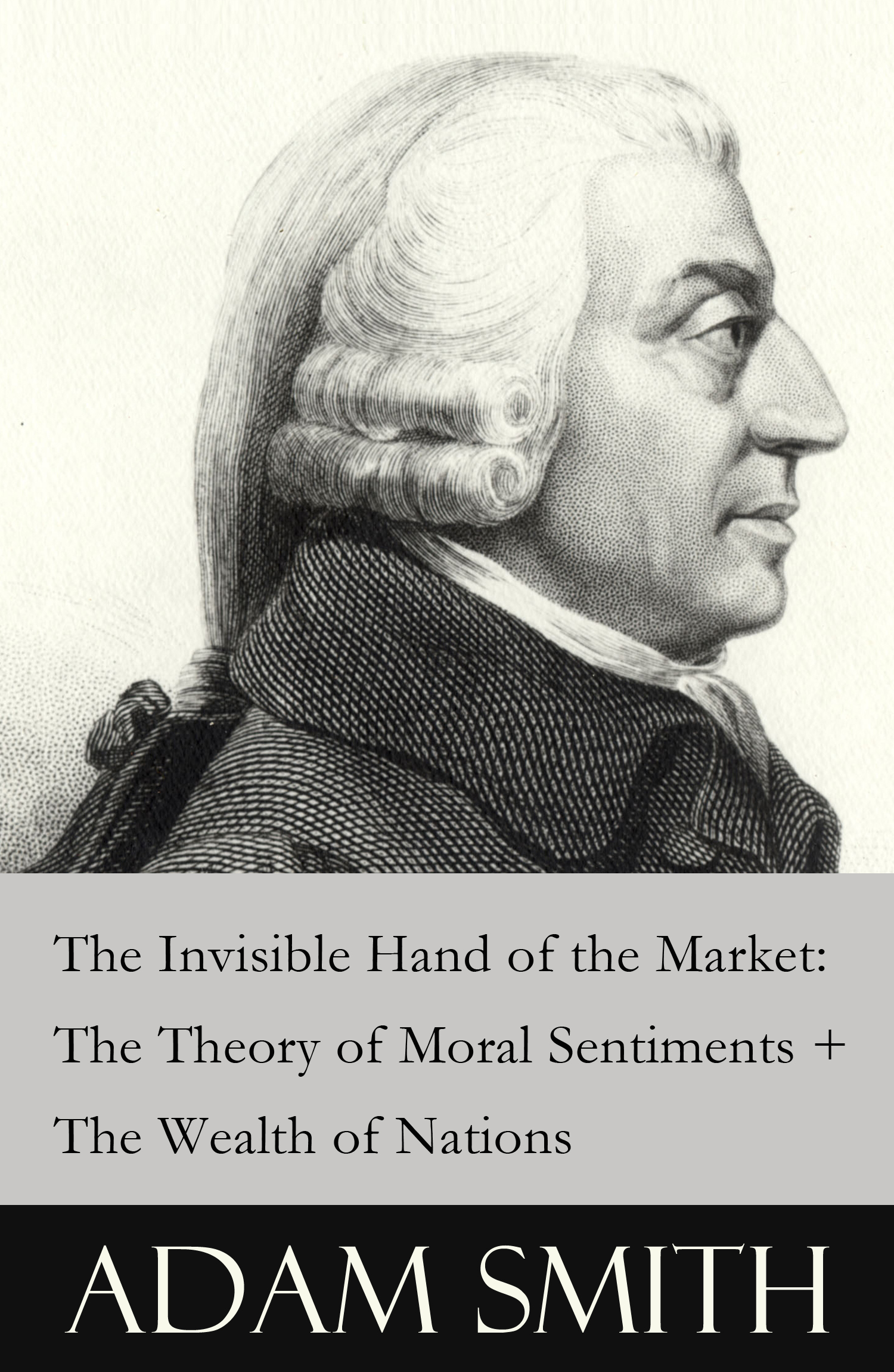 The Invisible Hand of the Market: The Theory of Moral Sentiments + The Wealth of Nations (2 Pioneering Studies of Capitalism)