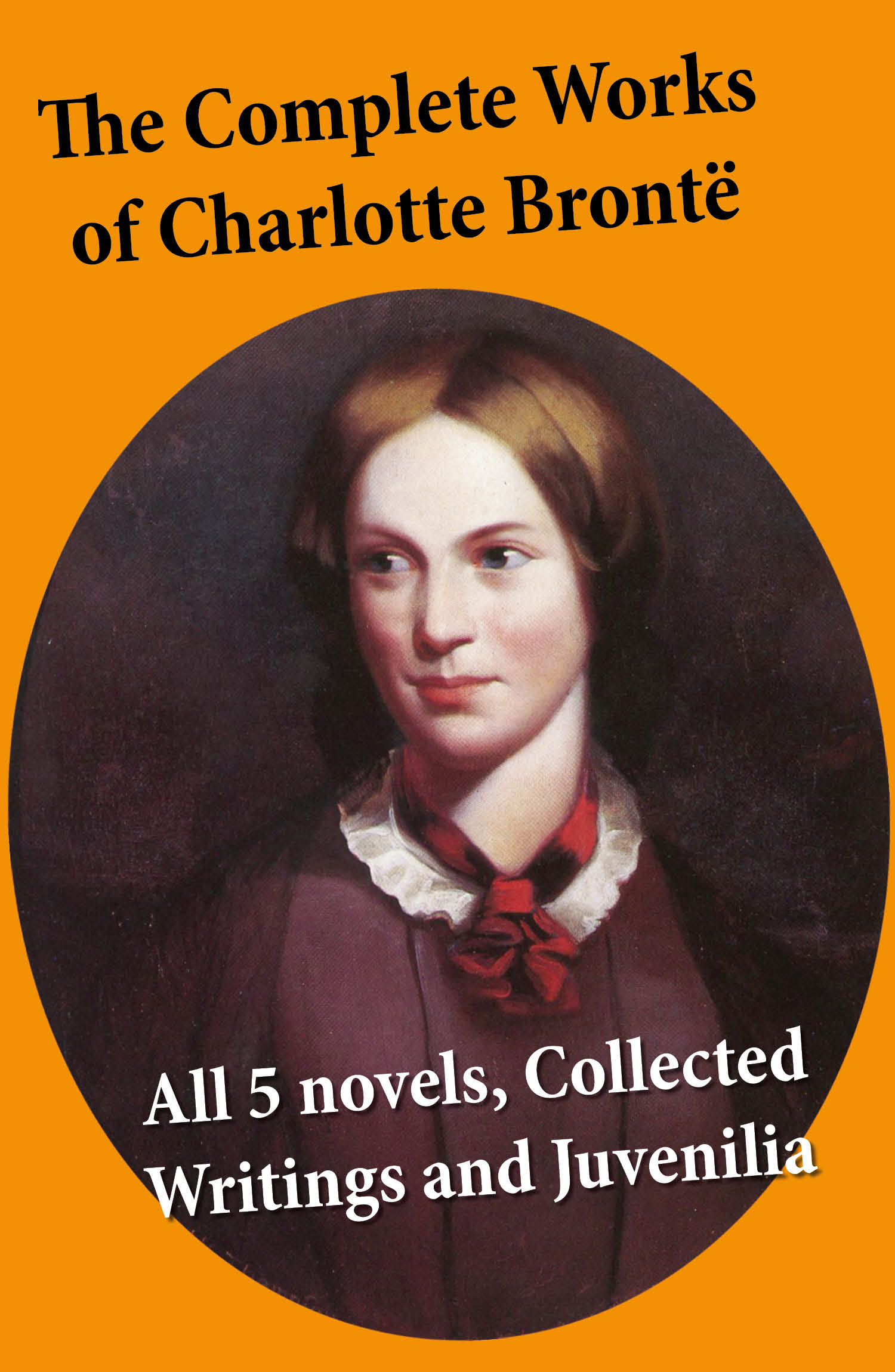 The Complete Works of Charlotte Brontë: all 5 novels + Collected Writings and Juvenilia