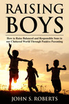 Raising Boys: How to Raise Balanced and Responsible Sons in our Cluttered World Through Positive Parenting