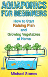 Aquaponics For Beginners:  How To Start Raising Fish And Growing Vegetables At Home
