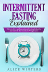 Intermittent Fasting Explained: How to Live an Intermittent Fasting Lifestyle and Unlock the Secrets to Weight Loss.