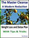 The Master Cleanse - A Modern Redaction, Weight Loss and Detox Plan with Tips and Tricks