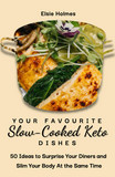 Your Favourite  Slow-Cooked Keto Dishes: 50 Ideas to Surprise Your Diners and Slim Your Body At the Same Time