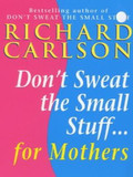 Don't Sweat the Small Stuff for Mothers