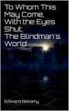 To Whom This May Come, With the Eyes Shut, The Blindman's World