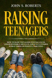 Raising Teenagers: How to Raise Teenagers into Balanced and Responsible Adults in Today's Cluttered World through Positive Parenting