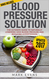 Blood Pressure : Solution - The Ultimate Guide To Naturally Lowering High Blood Pressure And Reducing Hypertension