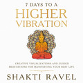 7 Days to a Higher Vibration  Creative Visualizations and Guided Meditations for Manifesting your Best Life
