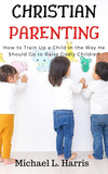 Christian Parenting: Training Up a Child in the Way He Should Go to Raise Godly Children