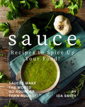 Sauce Recipes to Spice Up Your Food!: Sauces Make the World Go Rounder Than Round!