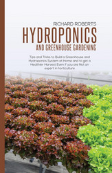 Hydroponics And Greenhouse Gardening: Tips and Tricks to Build a Greenhouse and Hydroponics System at Home and to Get a Healthier Harvest Even if you Are Not an Expert in Horticulture