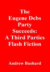 The Eugene Debs Party Succeeds: A Third Parties Flash Fiction