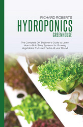 Hydroponics Greenhouse: The Complete DIY Beginner's Guide to Learn How to Build Easy Systems for Growing Vegetables, Fruits and Herbs all Year Round