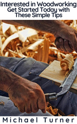 Interested in Woodworking? Get Started Today with These Simple Tips
