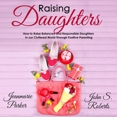 Raising Daughters: How to Raise Balanced and Responsible Daughters in our Cluttered World Through Positive Parenting