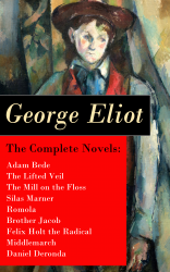 The Complete Novels: Adam Bede + The Lifted Veil + The Mill on the Floss + Silas Marner + Romola + Brother Jacob + Felix Holt the Radical + Middlemarch + Daniel Deronda
