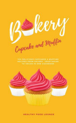 Cupcake And Muffin Bakery: 100 Delicious Cupcakes & Muffins Recipes From Savory, Vegetarian To Vegan In One Cookbook