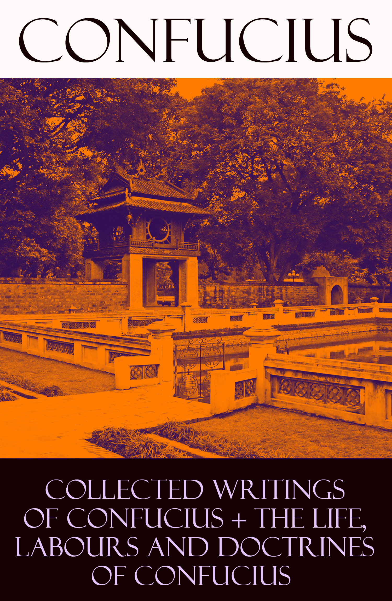 Collected Writings of Confucius + The Life, Labours and Doctrines of Confucius (6 books in one volume)