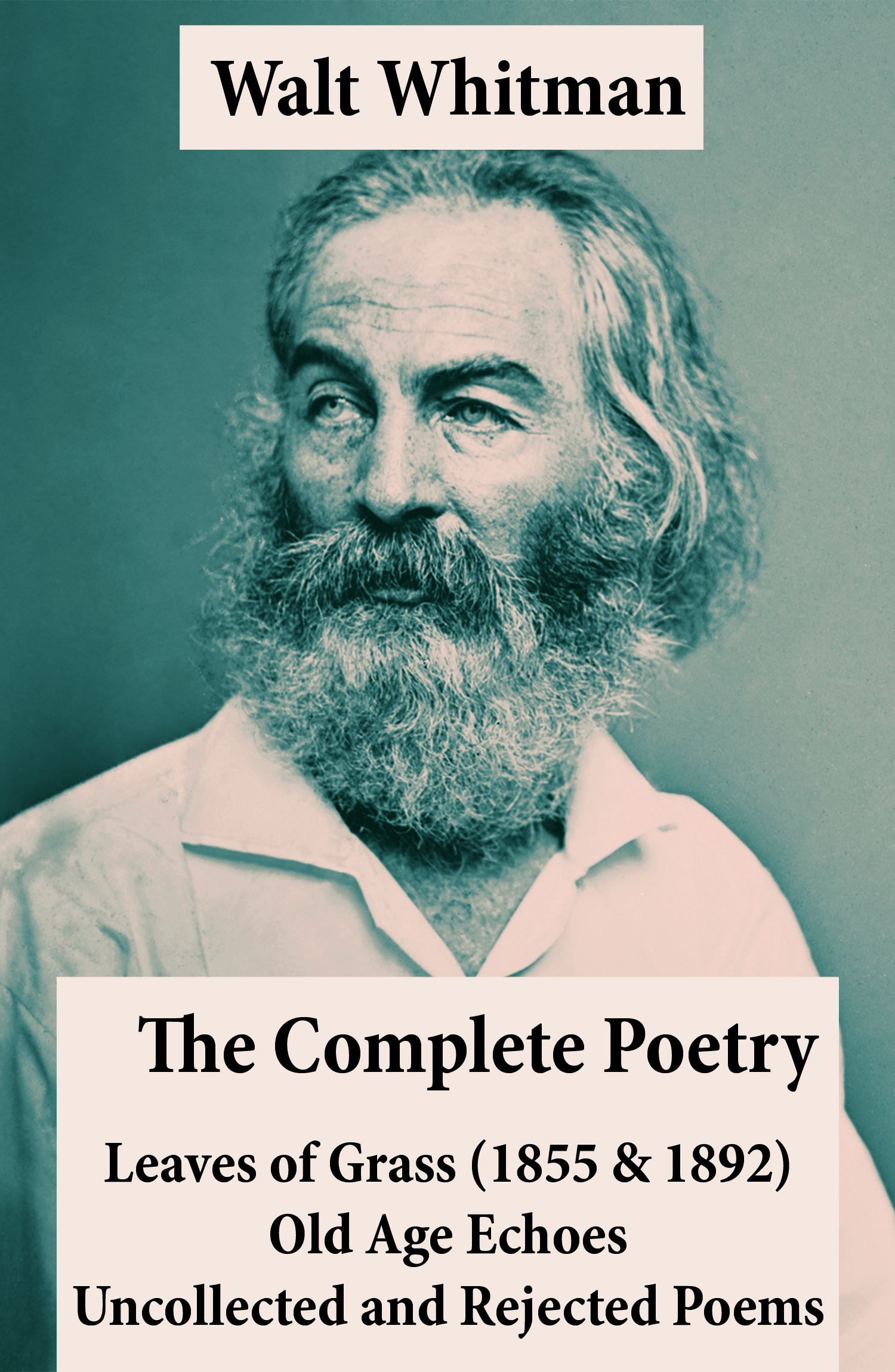 The Complete Poetry of Walt Whitman: Leaves of Grass (1855 & 1892) + Old Age Echoes + Uncollected and Rejected Poems