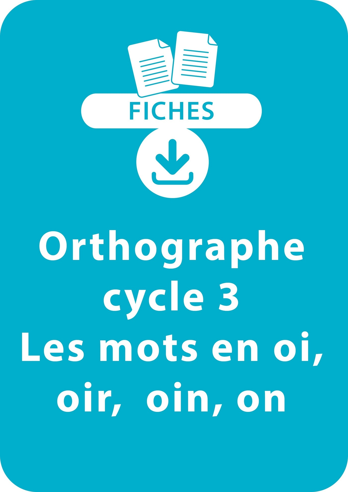 Orthographe Cycle 3 - Les mots en oi, oir, oin, on