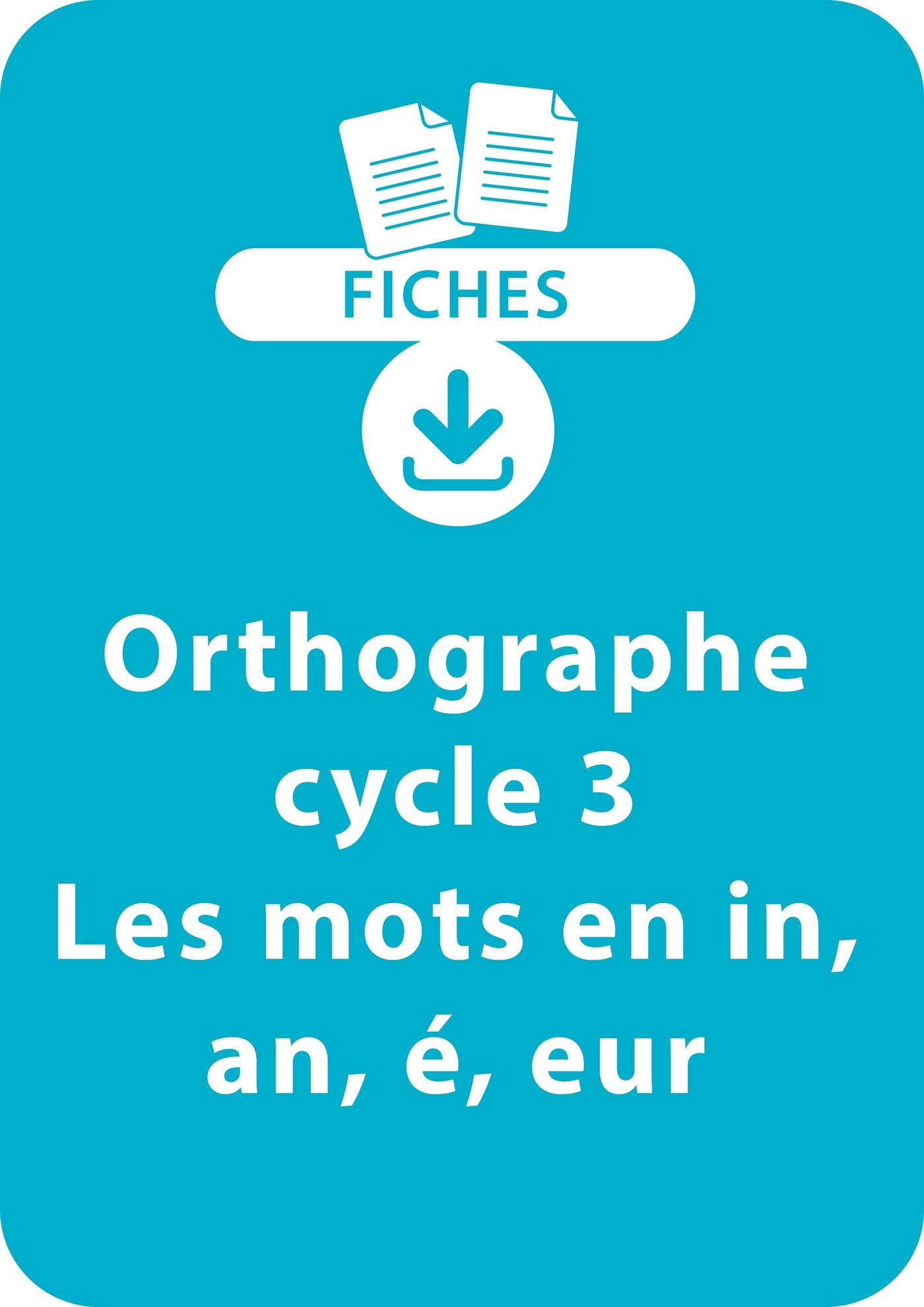 Orthographe Cycle 3 - Les mots en in, an, é, eur