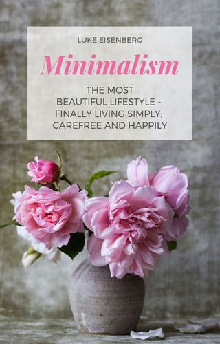 Minimalism The Most Beautiful Lifestyle - Finally Living Simply, Carefree and Happily