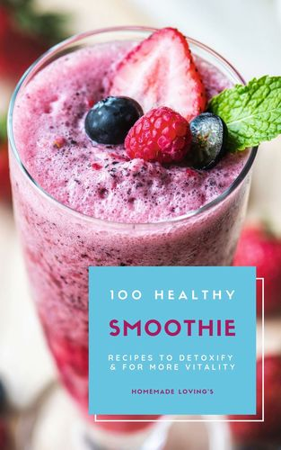 100 Healthy Smoothie Recipes To Detoxify And For More Vitality (Diet Smoothie Guide For Weight Loss And Feeling Great In Your Body)
